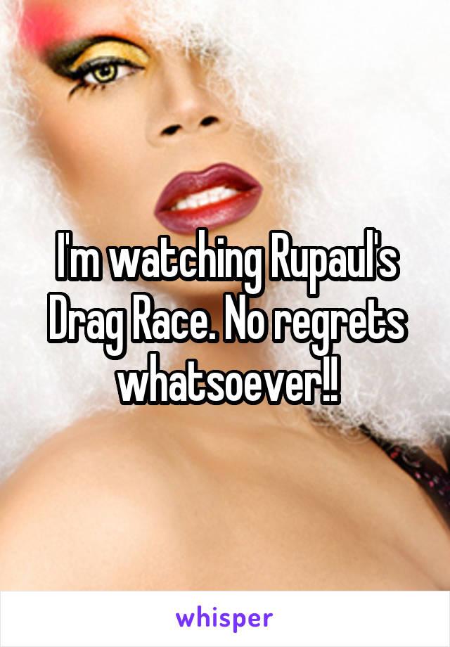 I'm watching Rupaul's Drag Race. No regrets whatsoever!!