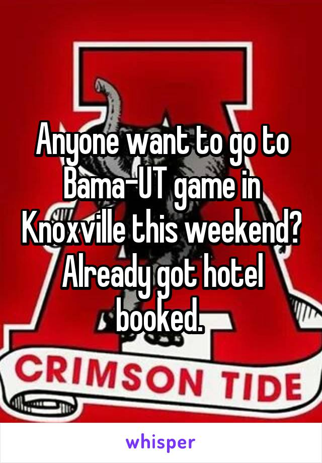 Anyone want to go to Bama-UT game in Knoxville this weekend? Already got hotel booked.