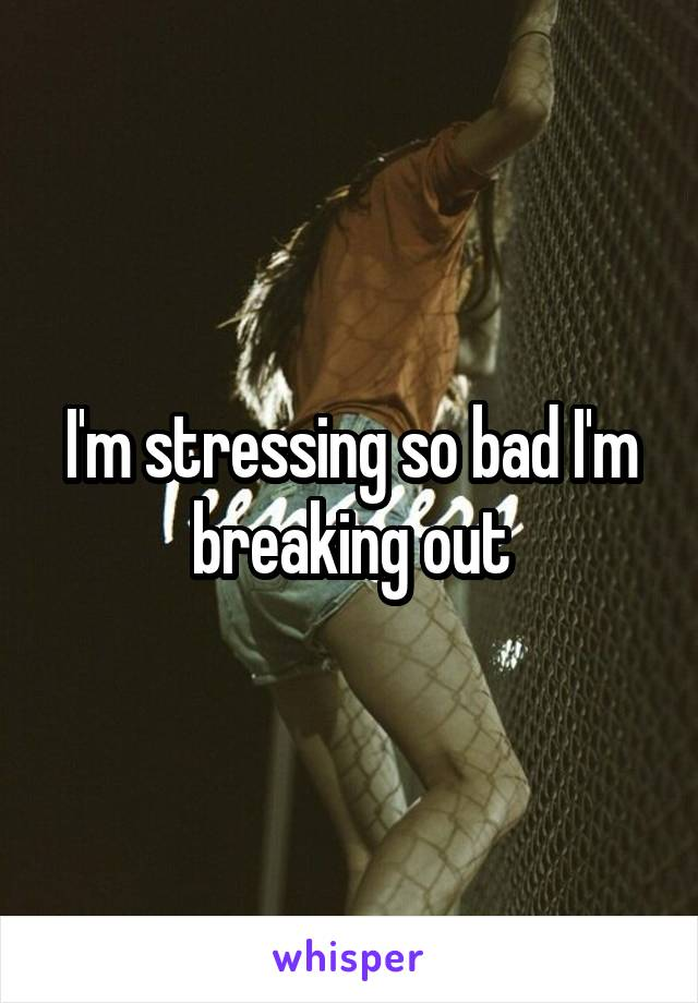 I'm stressing so bad I'm breaking out
