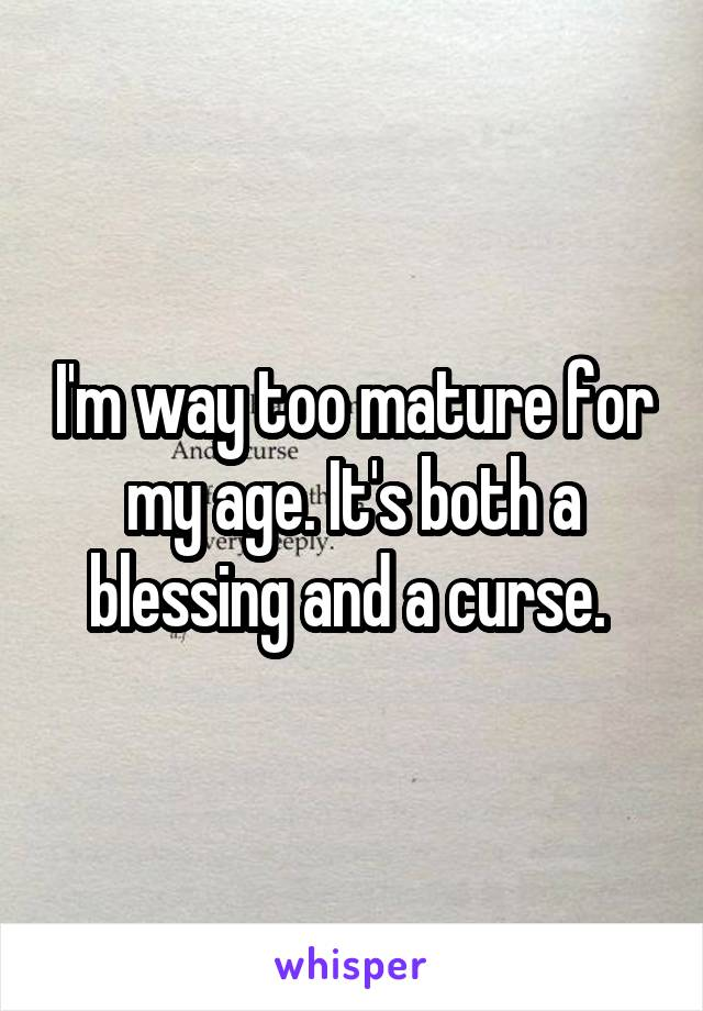 I'm way too mature for my age. It's both a blessing and a curse.