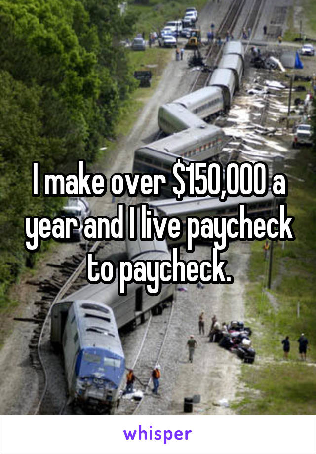 I make over $150,000 a year and I live paycheck to paycheck.