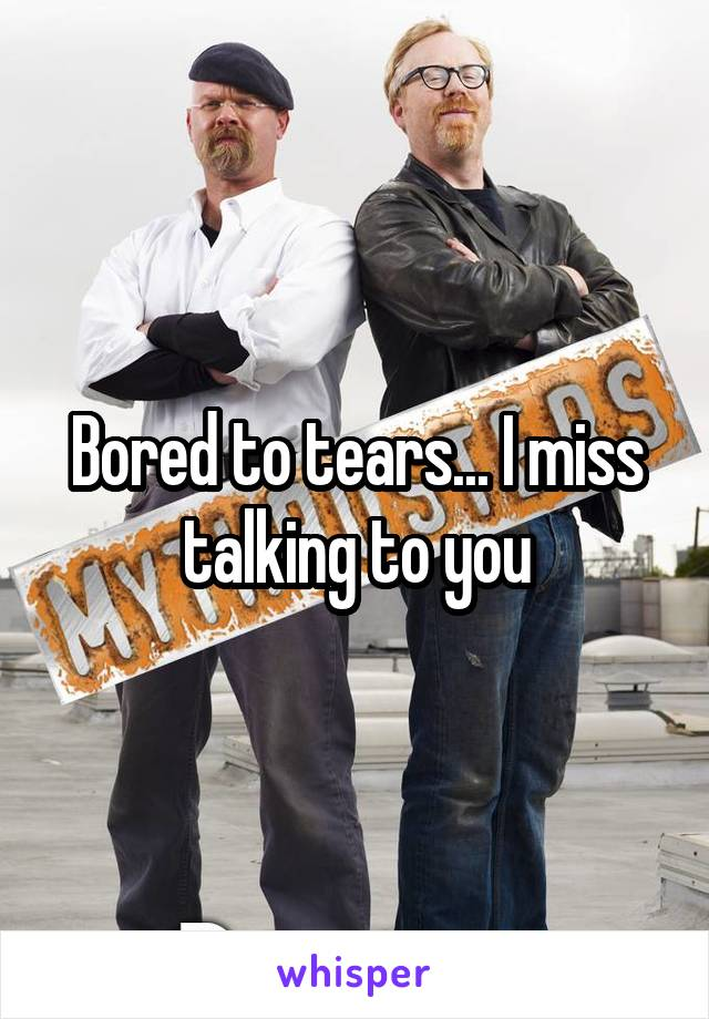 Bored to tears... I miss talking to you