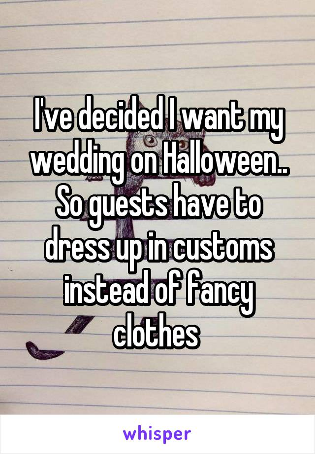 I've decided I want my wedding on Halloween.. So guests have to dress up in customs instead of fancy clothes