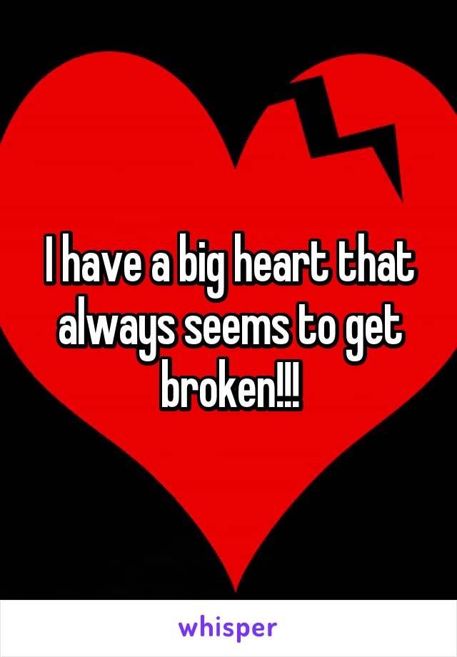 I have a big heart that always seems to get broken!!!