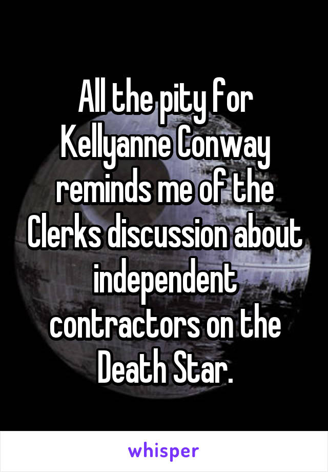 All the pity for Kellyanne Conway reminds me of the Clerks discussion about independent contractors on the Death Star.