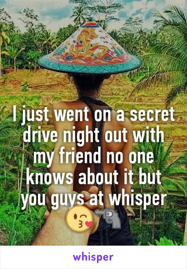 I just went on a secret drive night out with my friend no one knows about it but you guys at whisper 😘🔫
