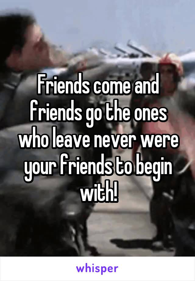Friends come and friends go the ones who leave never were your friends to begin with!
