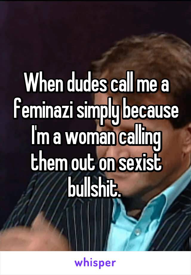 When dudes call me a feminazi simply because I'm a woman calling them out on sexist bullshit.