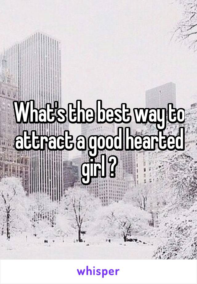 What's the best way to attract a good hearted girl ?