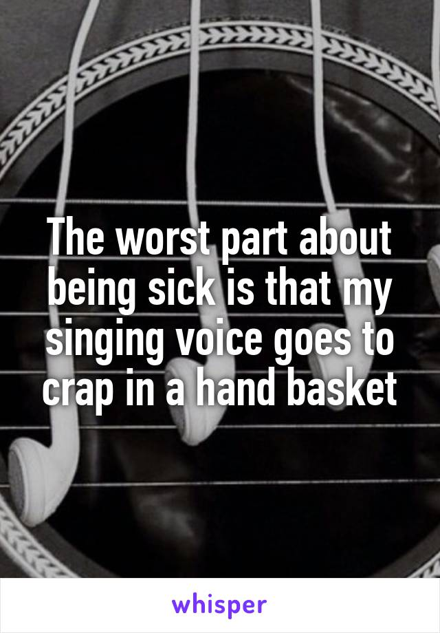 The worst part about being sick is that my singing voice goes to crap in a hand basket