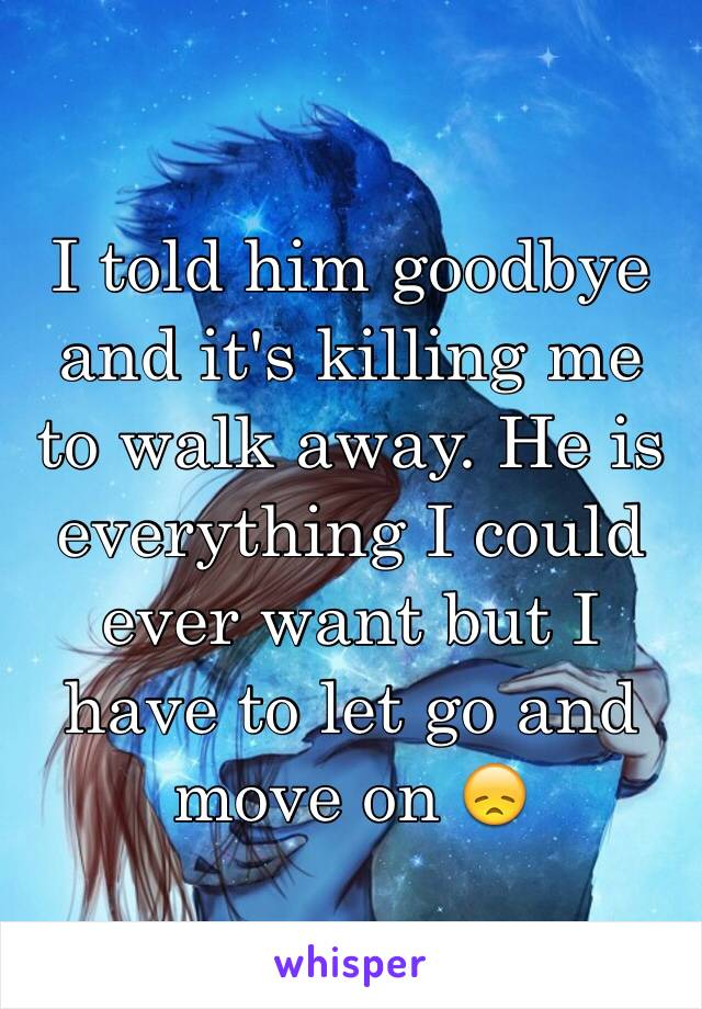 I told him goodbye and it's killing me to walk away. He is everything I could ever want but I have to let go and move on 😞