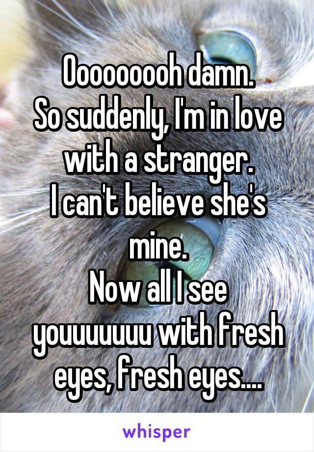 Ooooooooh damn. So suddenly, I'm in love with a stranger. I can't believe she's mine. Now all I see youuuuuuu with fresh eyes, fresh eyes....