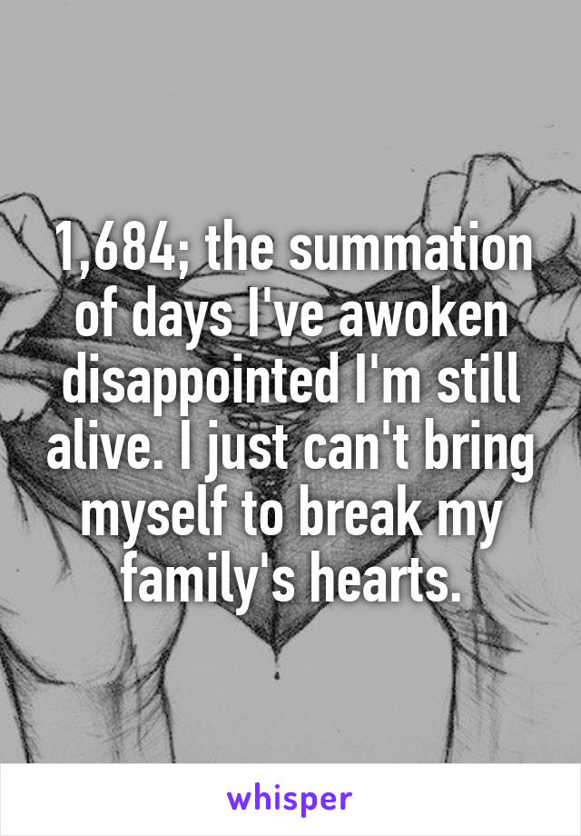 1,684; the summation of days I've awoken disappointed I'm still alive. I just can't bring myself to break my family's hearts.
