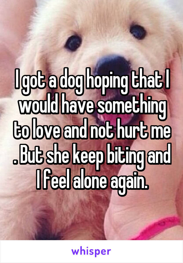 I got a dog hoping that I would have something to love and not hurt me . But she keep biting and I feel alone again.