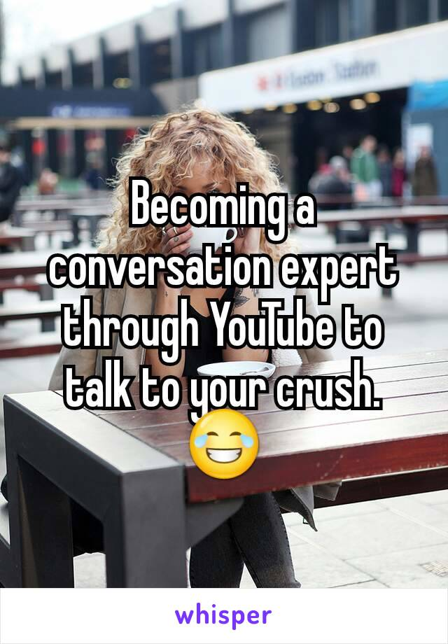 Becoming a conversation expert through YouTube to talk to your crush.  😂