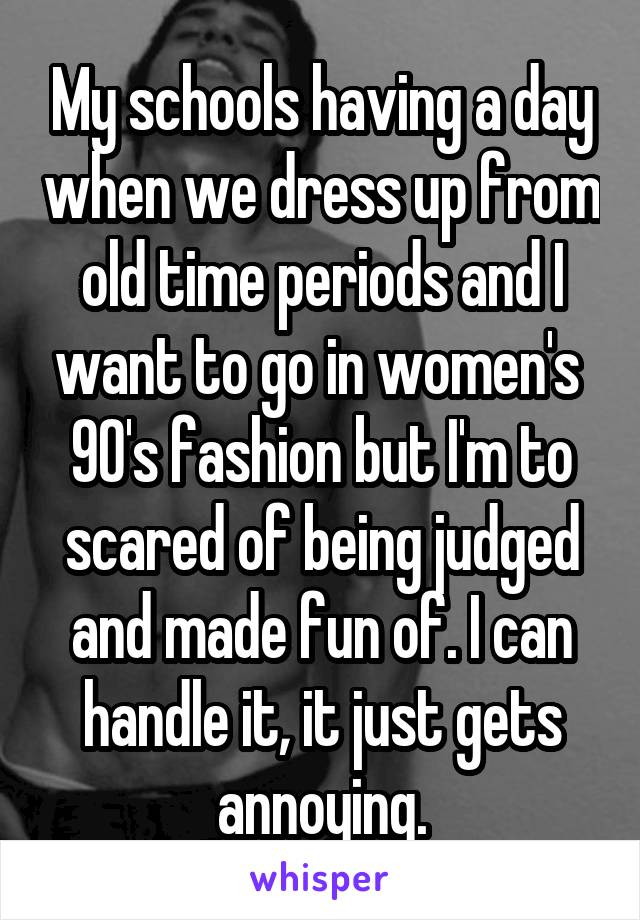 My schools having a day when we dress up from old time periods and I want to go in women's  90's fashion but I'm to scared of being judged and made fun of. I can handle it, it just gets annoying.