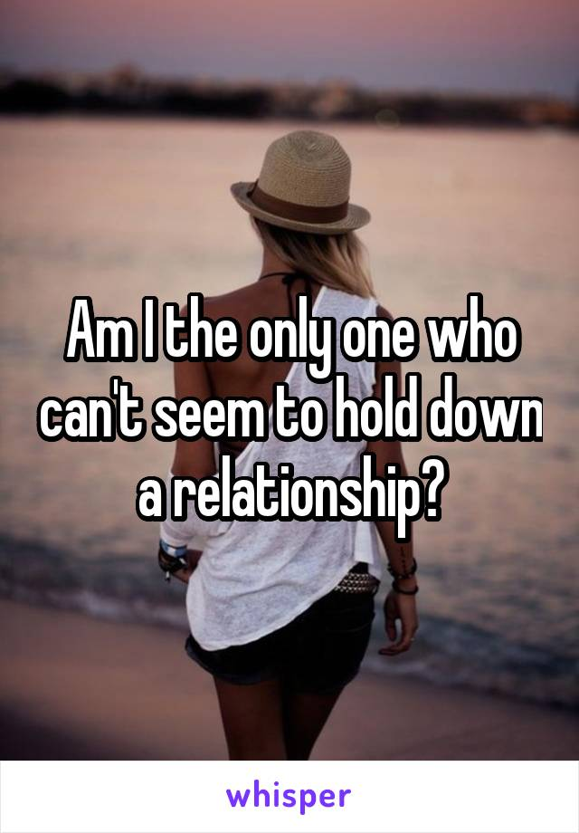 Am I the only one who can't seem to hold down a relationship?