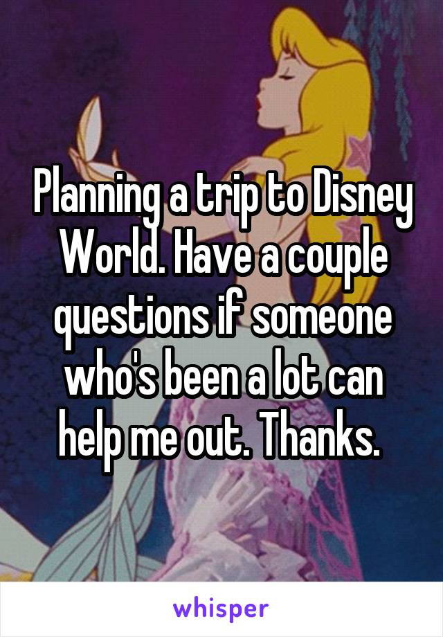 Planning a trip to Disney World. Have a couple questions if someone who's been a lot can help me out. Thanks.