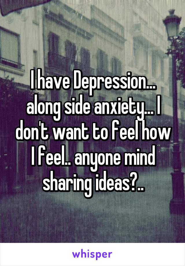 I have Depression... along side anxiety... I don't want to feel how I feel.. anyone mind sharing ideas?..
