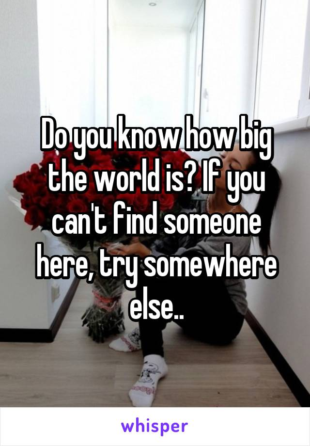 Do you know how big the world is? If you can't find someone here, try somewhere else..