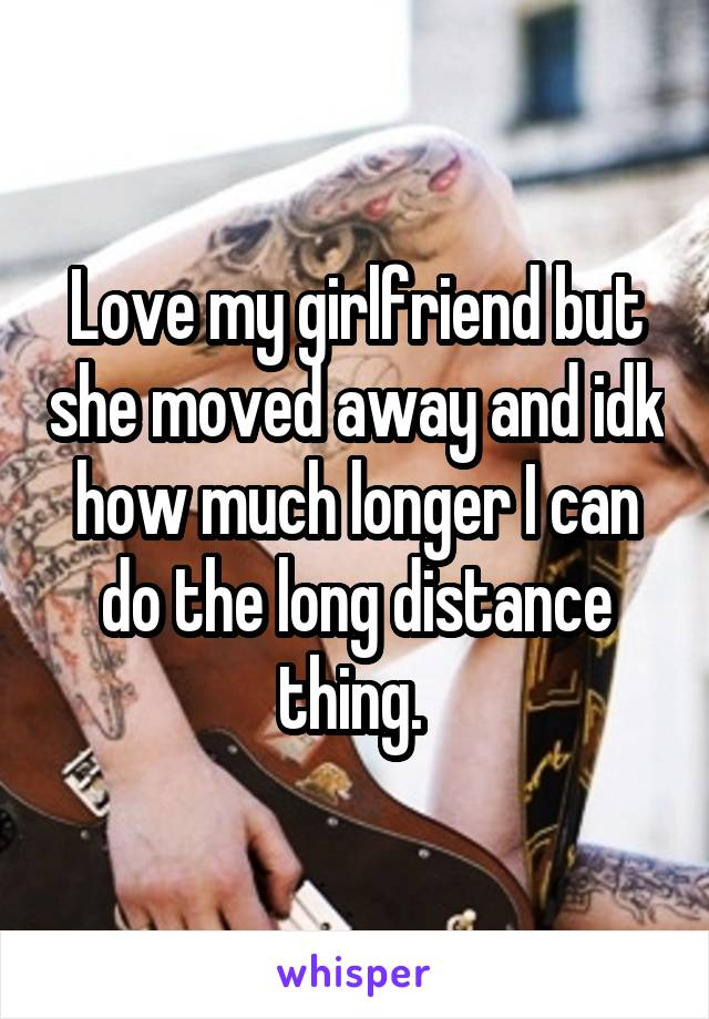 Love my girlfriend but she moved away and idk how much longer I can do the long distance thing.