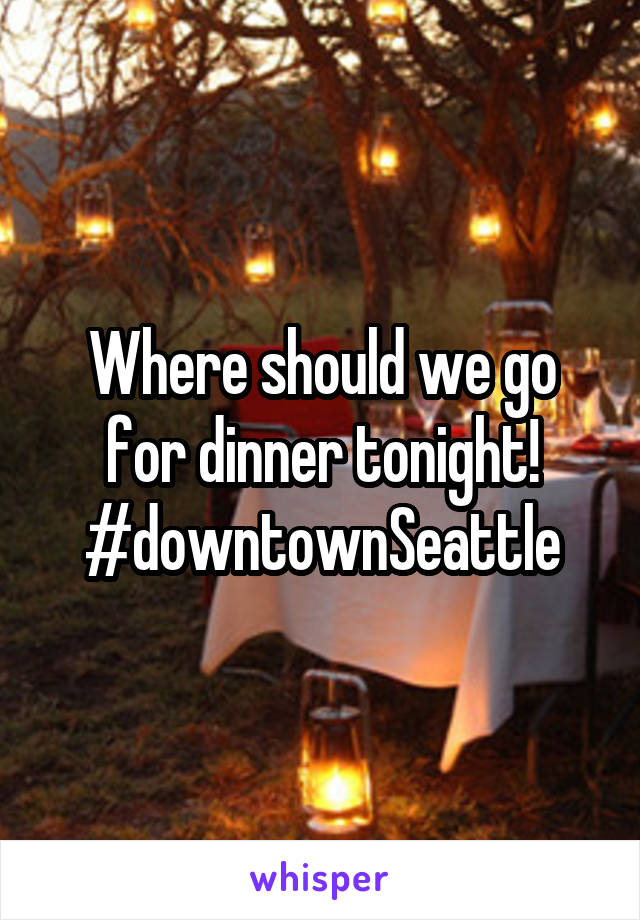 Where should we go for dinner tonight! #downtownSeattle