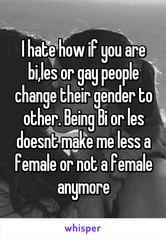 I hate how if you are bi,les or gay people change their gender to other. Being Bi or les doesnt make me less a female or not a female anymore