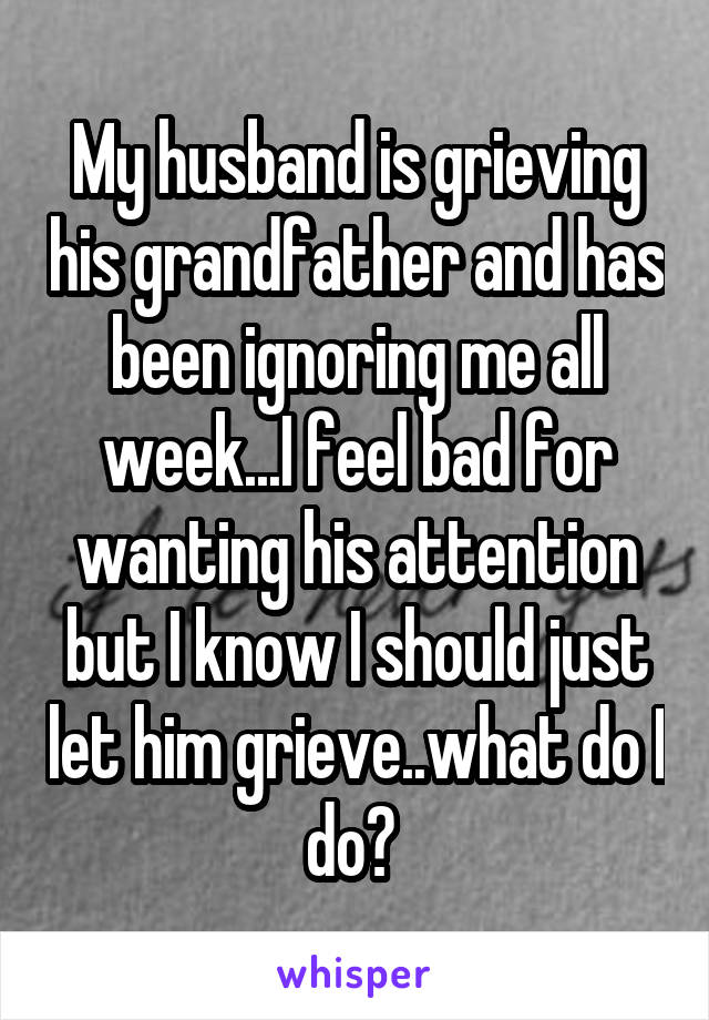 My husband is grieving his grandfather and has been ignoring me all week...I feel bad for wanting his attention but I know I should just let him grieve..what do I do?