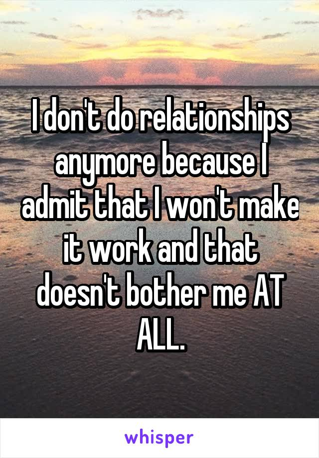 I don't do relationships anymore because I admit that I won't make it work and that doesn't bother me AT ALL.
