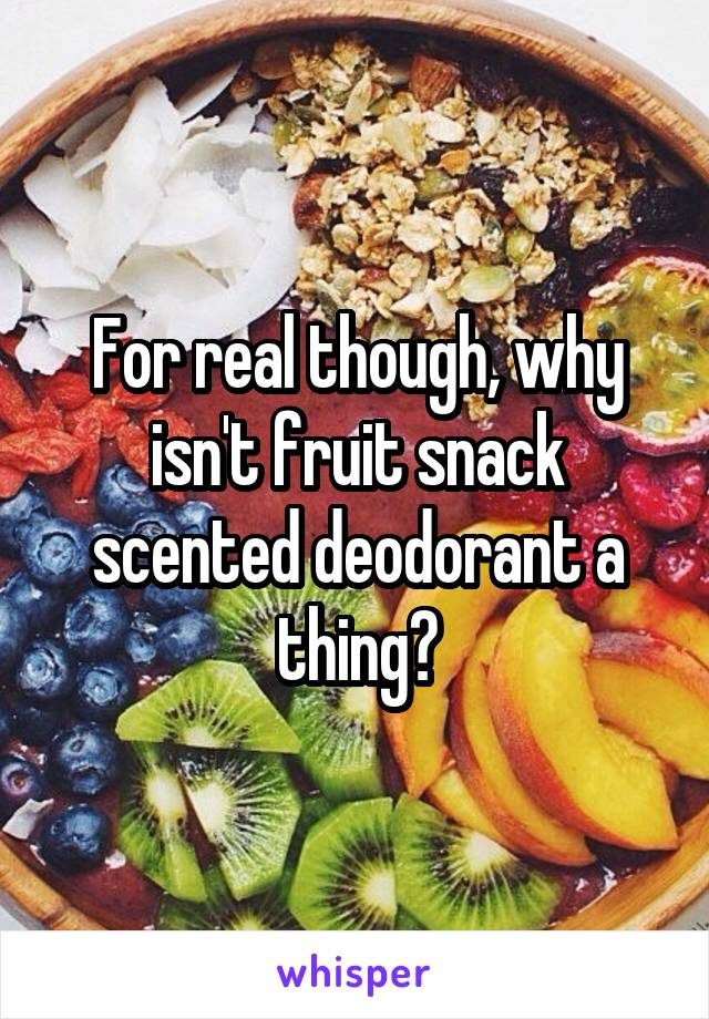 For real though, why isn't fruit snack scented deodorant a thing?