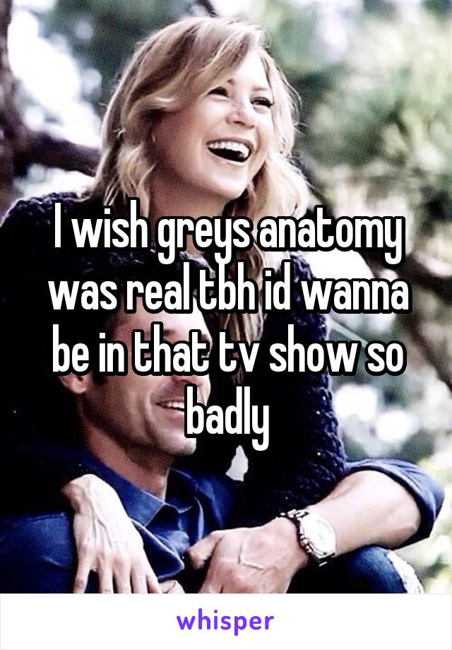 I wish greys anatomy was real tbh id wanna be in that tv show so badly