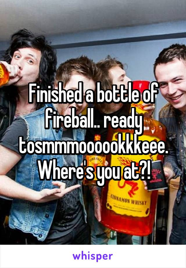 Finished a bottle of fireball.. ready tosmmmoooookkkeee. Where's you at?!