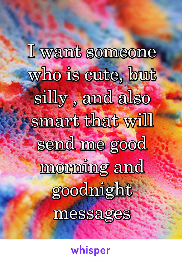 I want someone who is cute, but silly , and also smart that will send me good morning and goodnight messages