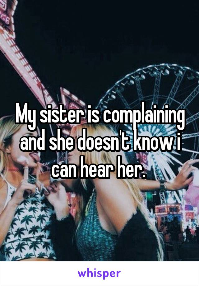 My sister is complaining and she doesn't know i can hear her.