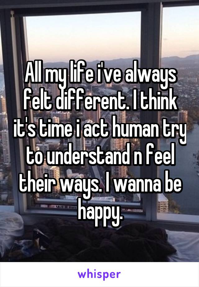 All my life i've always felt different. I think it's time i act human try to understand n feel their ways. I wanna be happy.