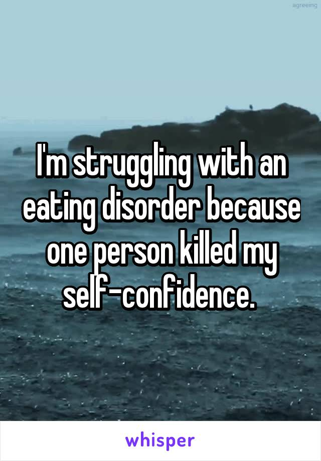 I'm struggling with an eating disorder because one person killed my self-confidence.