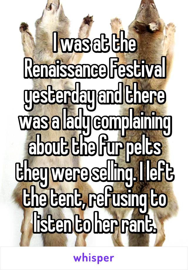 I was at the Renaissance Festival yesterday and there was a lady complaining about the fur pelts they were selling. I left the tent, refusing to listen to her rant.
