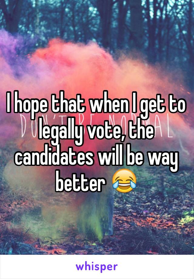 I hope that when I get to legally vote, the candidates will be way better 😂