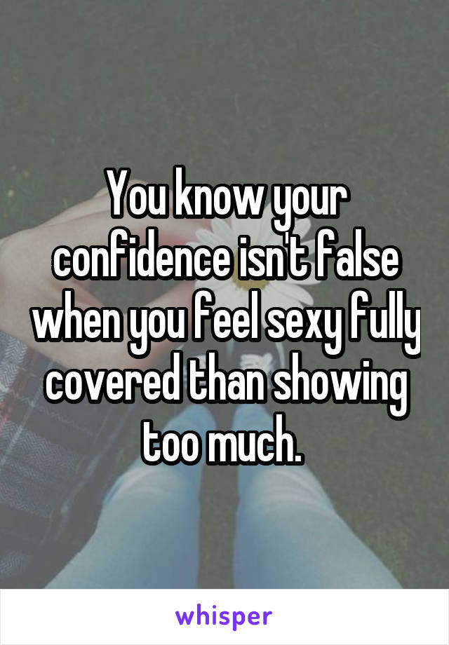 You know your confidence isn't false when you feel sexy fully covered than showing too much.
