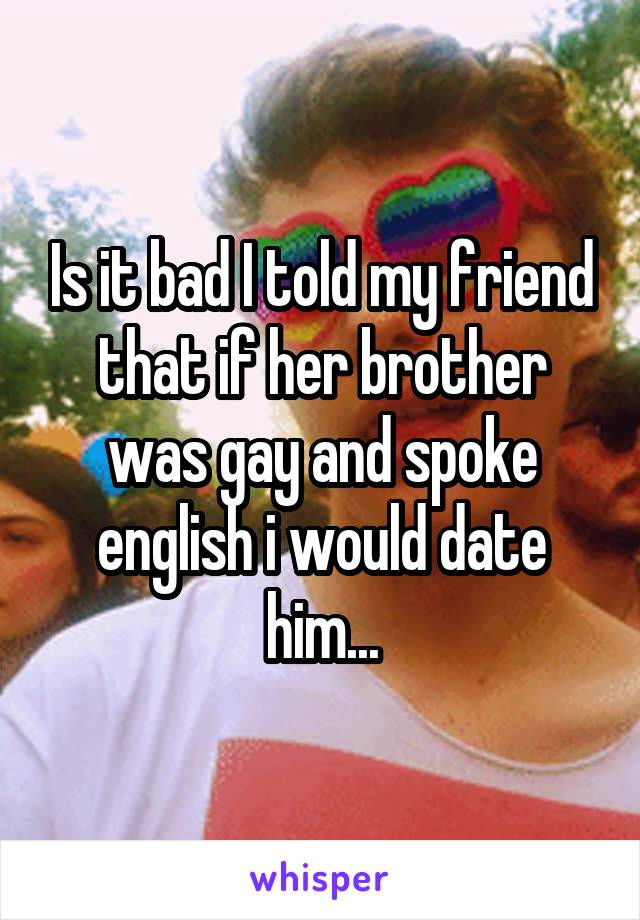 Is it bad I told my friend that if her brother was gay and spoke english i would date him...