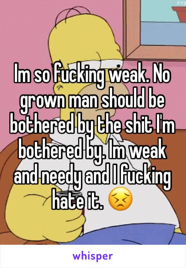 Im so fucking weak. No grown man should be bothered by the shit I'm bothered by. Im weak and needy and I fucking hate it. 😣
