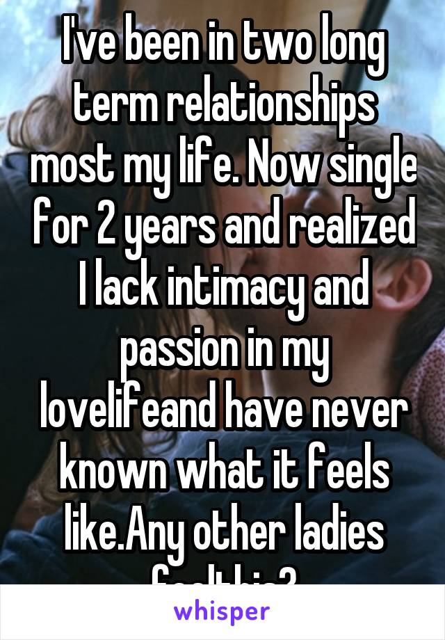 I've been in two long term relationships most my life. Now single for 2 years and realized I lack intimacy and passion in my lovelifeand have never known what it feels like.Any other ladies feelthis?