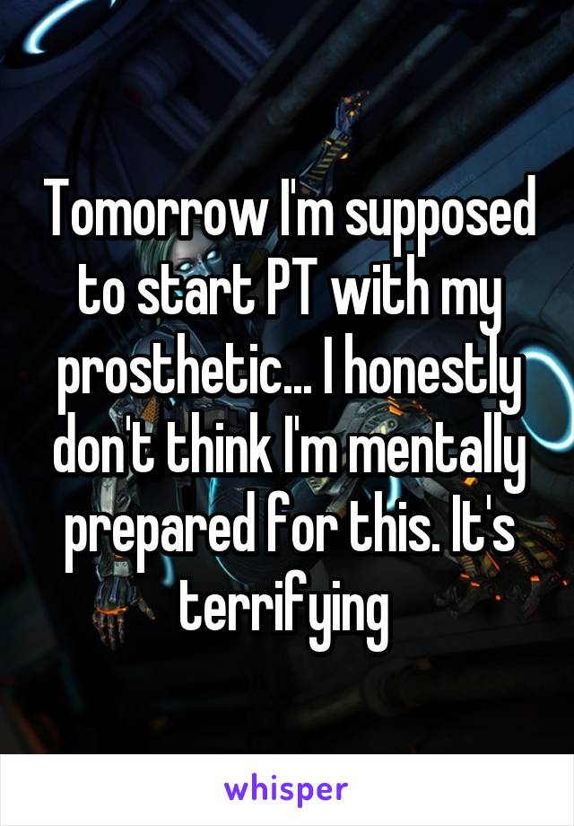 Tomorrow I'm supposed to start PT with my prosthetic... I honestly don't think I'm mentally prepared for this. It's terrifying