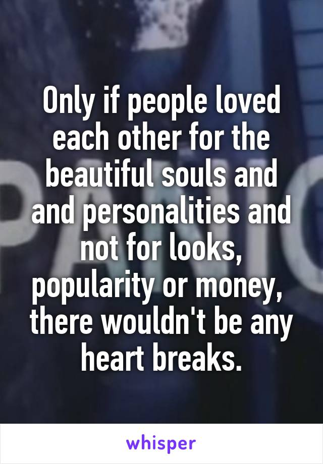 Only if people loved each other for the beautiful souls and and personalities and not for looks, popularity or money,  there wouldn't be any heart breaks.