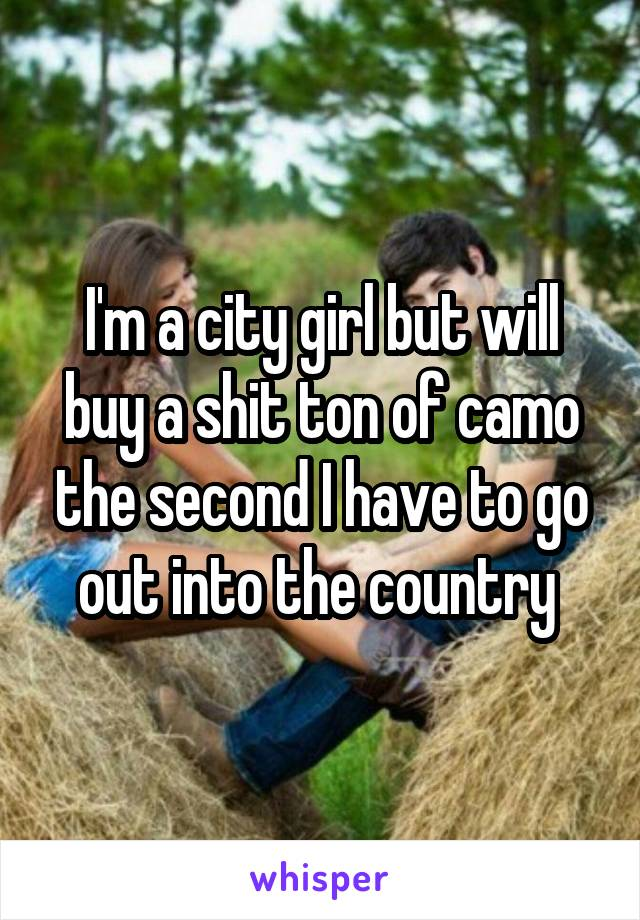 I'm a city girl but will buy a shit ton of camo the second I have to go out into the country