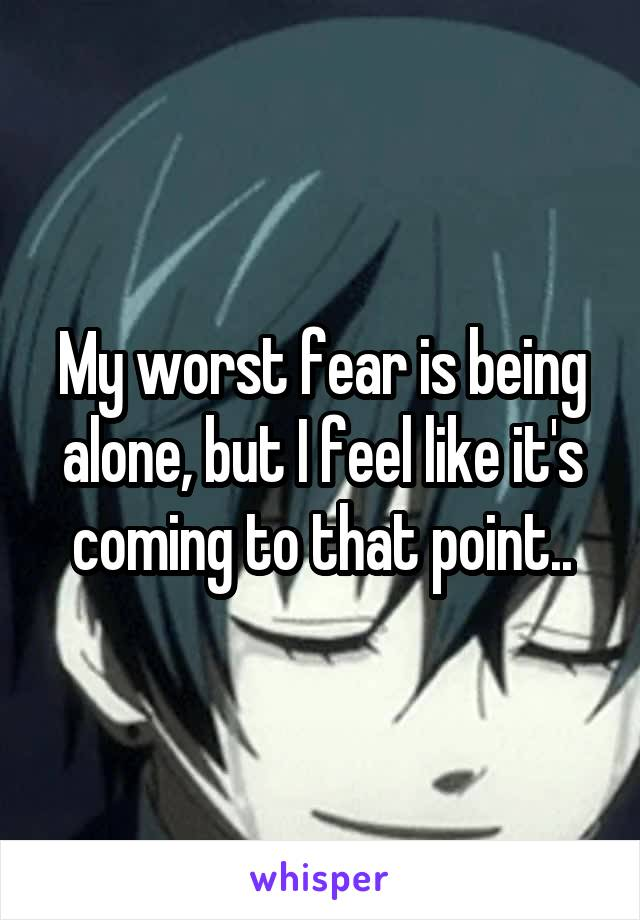 My worst fear is being alone, but I feel like it's coming to that point..