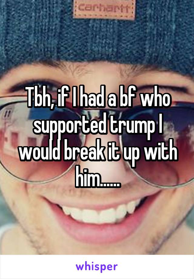 Tbh, if I had a bf who supported trump I would break it up with him......