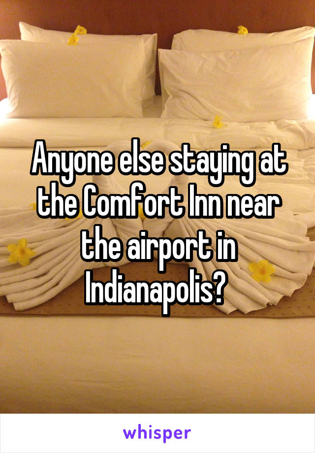 Anyone else staying at the Comfort Inn near the airport in Indianapolis?