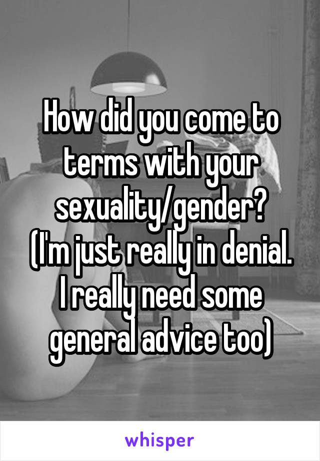 How did you come to terms with your sexuality/gender? (I'm just really in denial. I really need some general advice too)