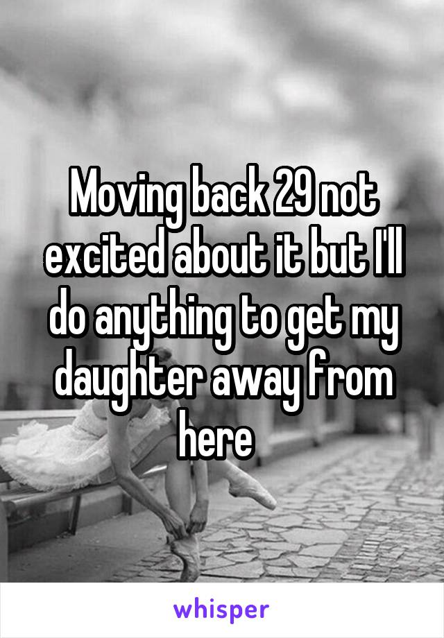 Moving back 29 not excited about it but I'll do anything to get my daughter away from here